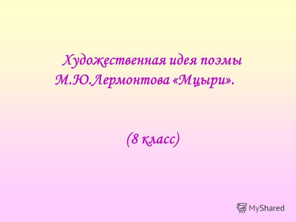 Художественная идея поэмы М.Ю.Лермонтова «Мцыри». (8 класс)