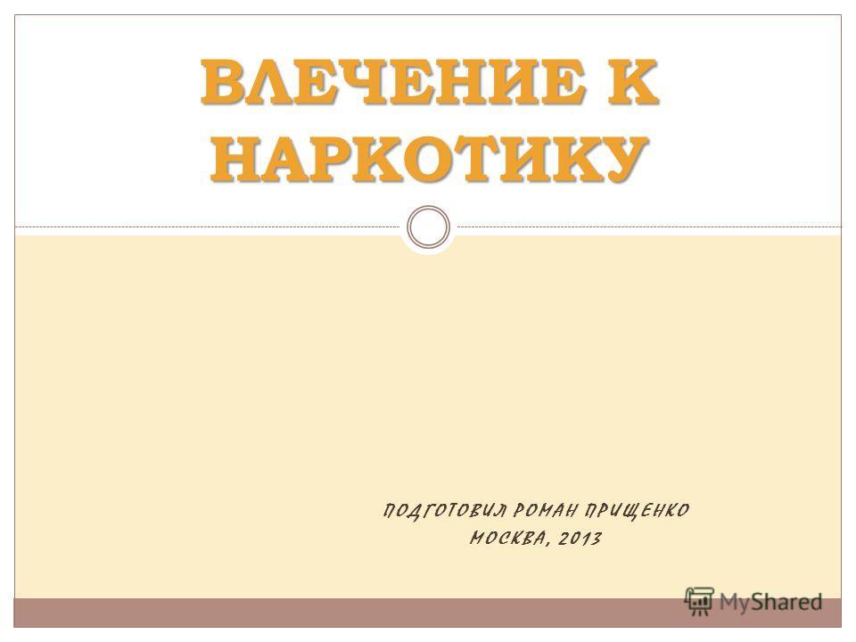 ПОДГОТОВИЛ РОМАН ПРИЩЕНКО МОСКВА, 2013 ВЛЕЧЕНИЕ К НАРКОТИКУ