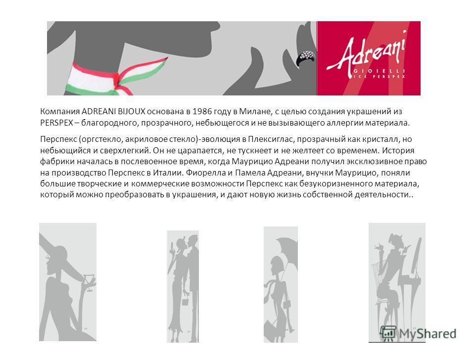 Компания ADREANI BIJOUX основана в 1986 году в Милане, с целью создания украшений из PERSPEX – благородного, прозрачного, небьющегося и не вызывающего аллергии материала. Перспекс (оргстекло, акриловое стекло)-эволюция в Плексиглас, прозрачный как кр