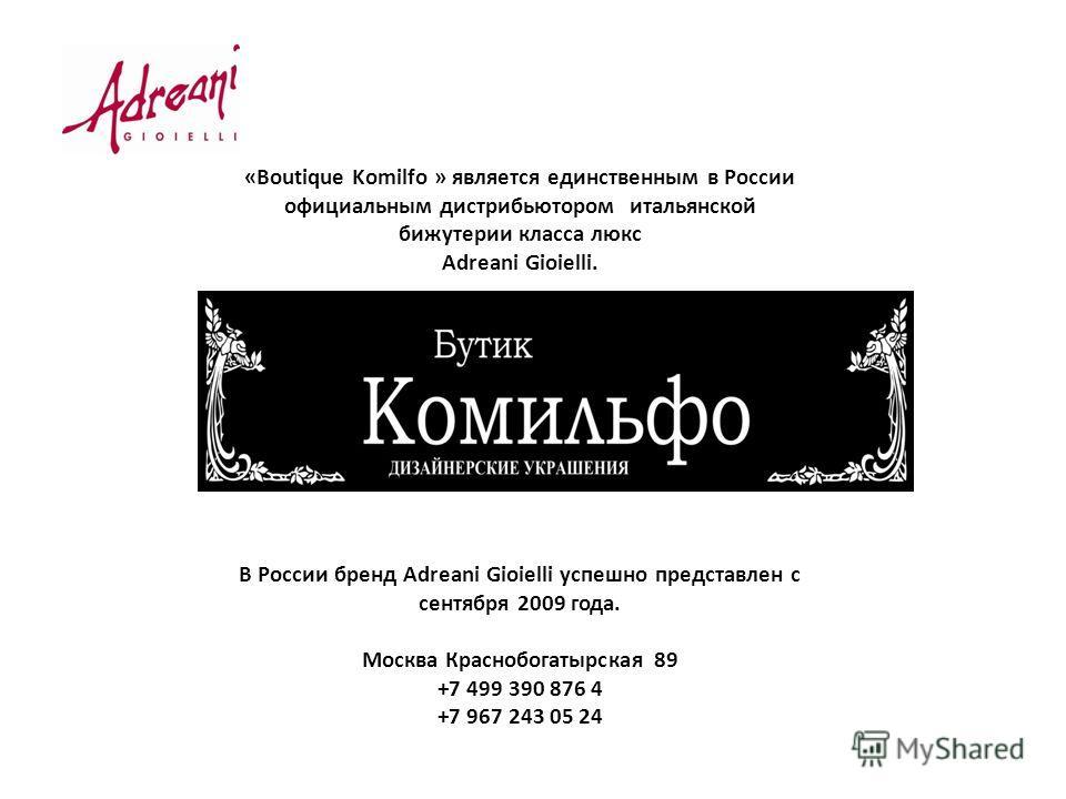 «Boutique Komilfo » является единственным в России официальным дистрибьютором итальянской бижутерии класса люкс Adreani Gioielli. В России бренд Аdreani Gioielli успешно представлен с сентября 2009 года. Москва Краснобогатырская 89 +7 499 390 876 4 +