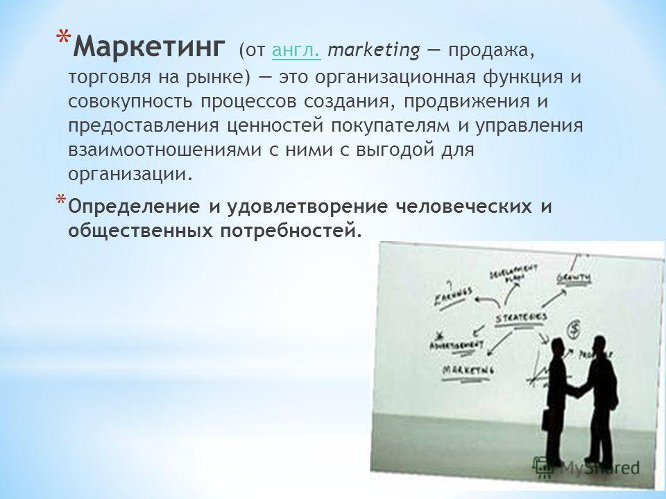 * Маркетинг (от англ. marketing продажа, торговля на рынке) это организационная функция и совокупность процессов создания, продвижения и предоставления ценностей покупателям и управления взаимоотношениями с ними с выгодой для организации.англ. * Опре