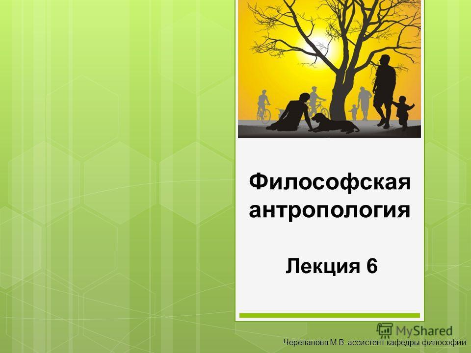 Философская антропология Лекция 6 Черепанова М.В. ассистент кафедры философии