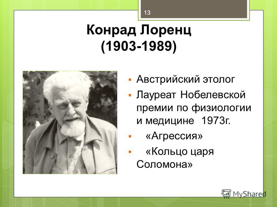 Конрад Лоренц (1903-1989) Австрийский этолог Лауреат Нобелевской премии по физиологии и медицине 1973г. «Агрессия» «Кольцо царя Соломона» 13