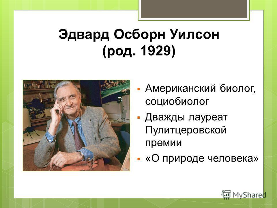 Эдвард Осборн Уилсон (род. 1929) Американский биолог, социобиолог Дважды лауреат Пулитцеровской премии «О природе человека»