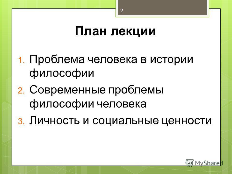 План лекции 1. Проблема человека в истории философии 2. Современные проблемы философии человека 3. Личность и социальные ценности 2