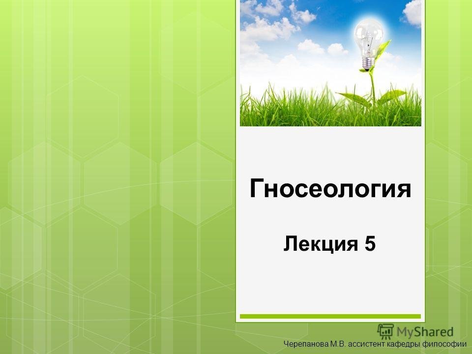 Гносеология Лекция 5 Черепанова М.В. ассистент кафедры философии