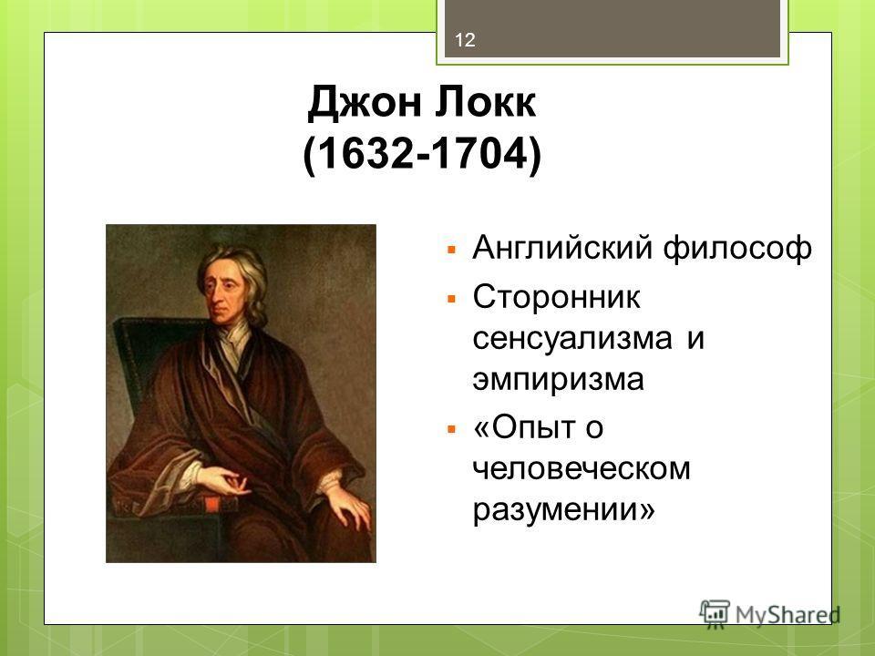 Джон Локк (1632-1704) 12 Английский философ Сторонник сенсуализма и эмпиризма «Опыт о человеческом разумении»