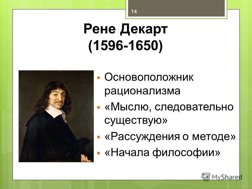 Рене Декарт (1596-1650) Основоположник рационализма «Мыслю, следовательно существую» «Рассуждения о методе» «Начала философии» 14
