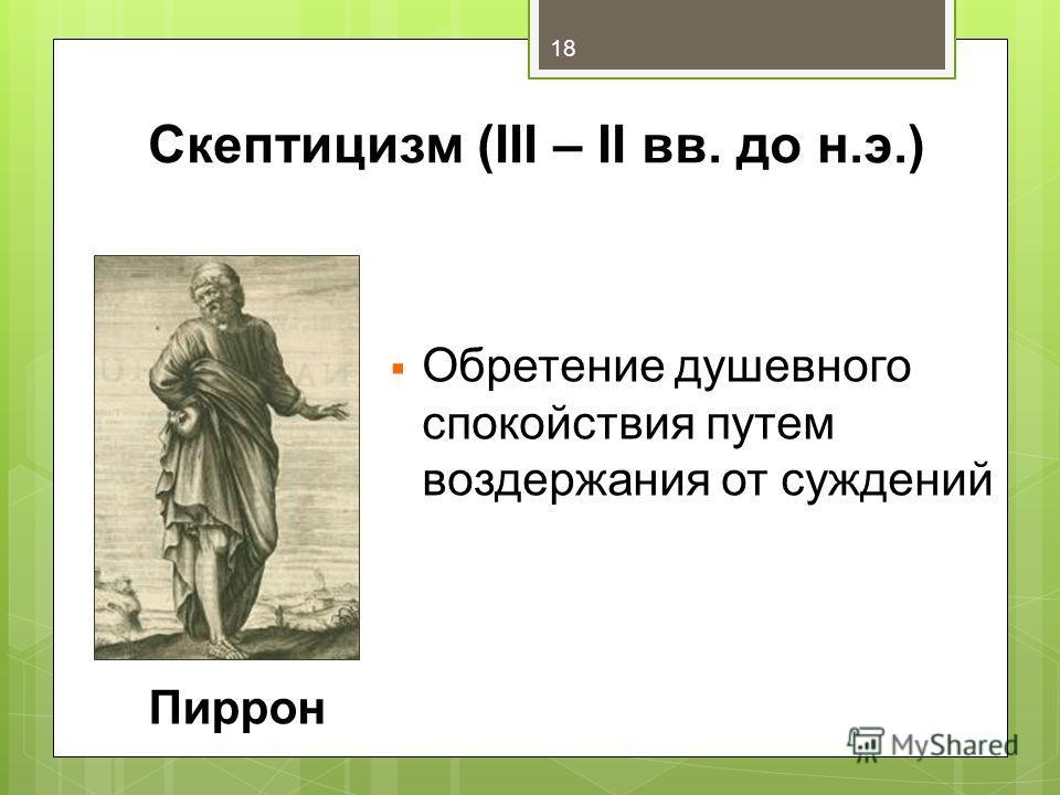 Скептицизм (III – II вв. до н.э.) Обретение душевного спокойствия путем воздержания от суждений Пиррон 18