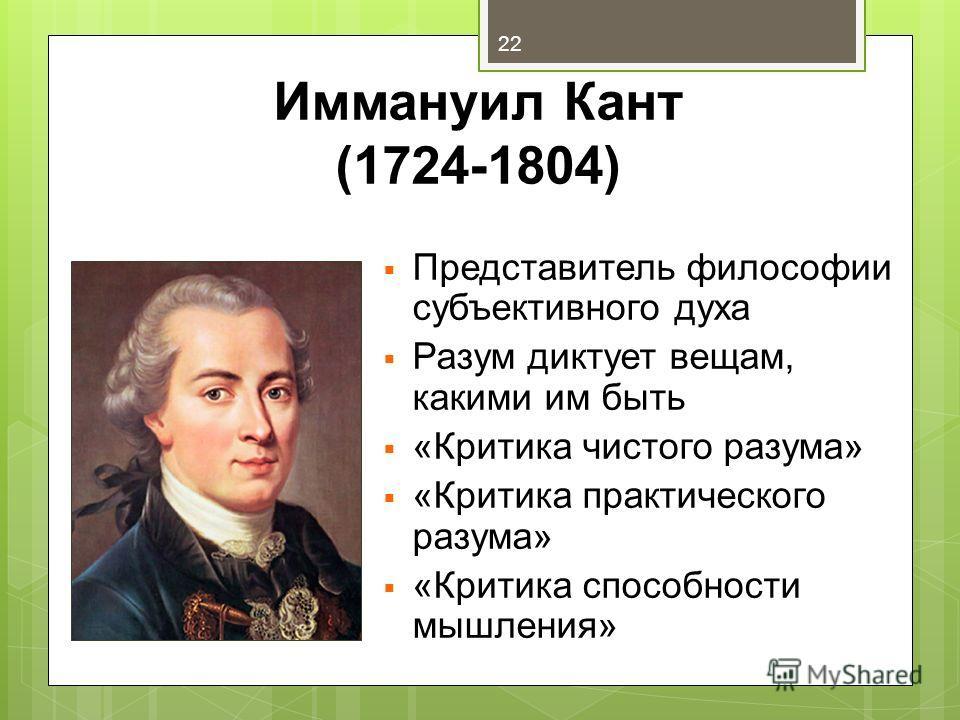 Иммануил Кант (1724-1804) Представитель философии субъективного духа Разум диктует вещам, какими им быть «Критика чистого разума» «Критика практического разума» «Критика способности мышления» 22