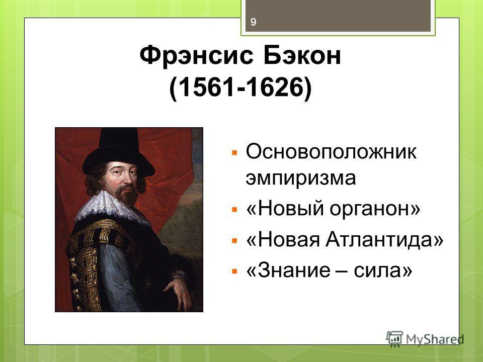 Фрэнсис Бэкон (1561-1626) Основоположник эмпиризма «Новый органон» «Новая Атлантида» «Знание – сила» 9