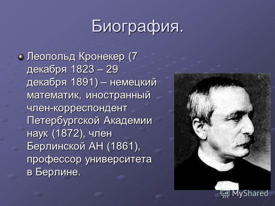 Биография. Леопольд Кронекер (7 декабря 1823 – 29 декабря 1891) – немецкий математик, иностранный член-корреспондент Петербургской Академии наук (1872), член Берлинской АН (1861), профессор университета в Берлине.