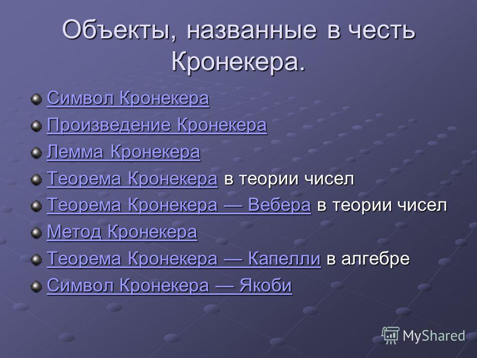 Объекты, названные в честь Кронекера. Символ Кронекера Символ Кронекера Произведение Кронекера Произведение Кронекера Лемма Кронекера Лемма Кронекера Теорема КронекераТеорема Кронекера в теории чисел Теорема Кронекера Теорема Кронекера ВебераТеорема