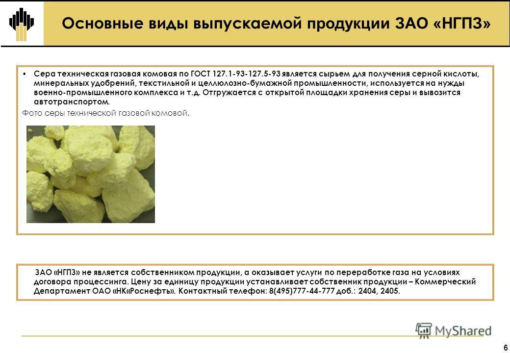 Основные виды выпускаемой продукции ЗАО «НГПЗ» 6 Сера техническая газовая комовая по ГОСТ 127.1-93-127.5-93 является сырьем для получения серной кислоты, минеральных удобрений, текстильной и целлюлозно-бумажной промышленности, используется на нужды в