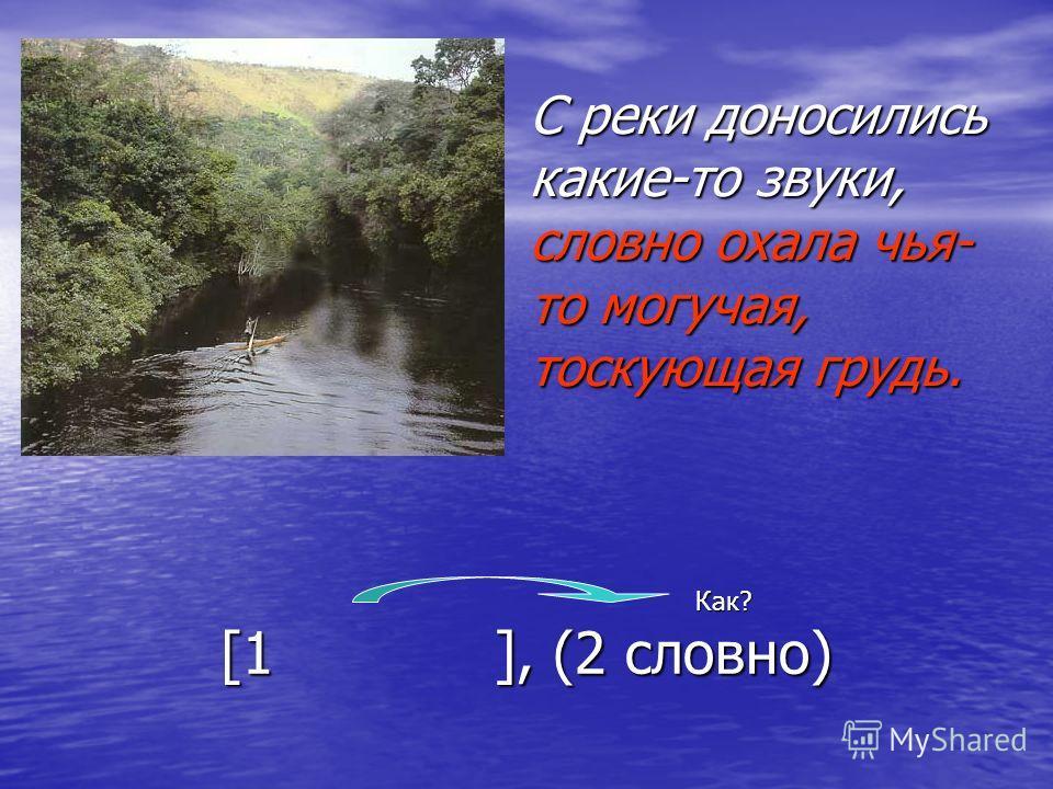 С реки доносились какие-то звуки, словно охала чья- то могучая, тоскующая грудь. Как? [1 ], (2 словно)