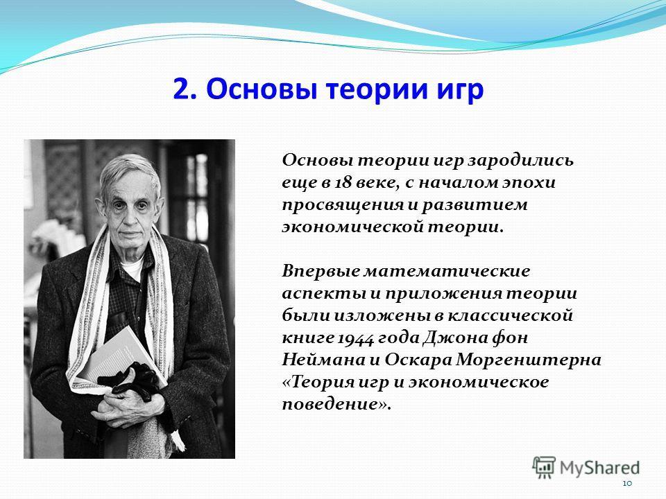 10 Основы теории игр зародились еще в 18 веке, с началом эпохи просвящения и развитием экономической теории. Впервые математические аспекты и приложения теории были изложены в классической книге 1944 года Джона фон Неймана и Оскара Моргенштерна «Теор