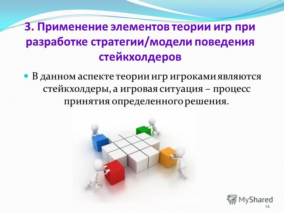 3. Применение элементов теории игр при разработке стратегии/модели поведения стейкхолдеров В данном аспекте теории игр игроками являются стейкхолдеры, а игровая ситуация – процесс принятия определенного решения. 14