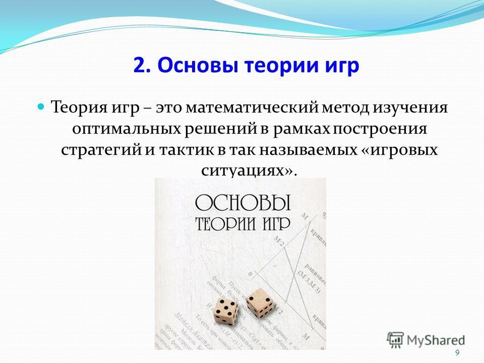 2. Основы теории игр Теория игр – это математический метод изучения оптимальных решений в рамках построения стратегий и тактик в так называемых «игровых ситуациях». 9