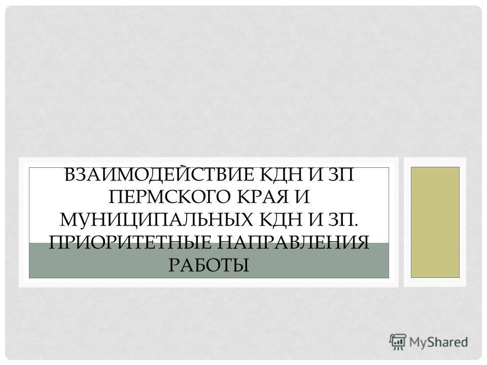ВЗАИМОДЕЙСТВИЕ КДН И ЗП ПЕРМСКОГО КРАЯ И МУНИЦИПАЛЬНЫХ КДН И ЗП. ПРИОРИТЕТНЫЕ НАПРАВЛЕНИЯ РАБОТЫ