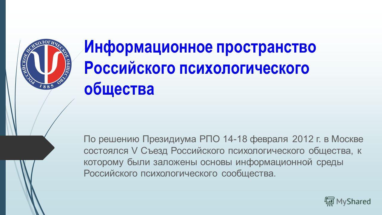 Информационное пространство Российского психологического общества По решению Президиума РПО 14-18 февраля 2012 г. в Москве состоялся V Съезд Российского психологического общества, к которому были заложены основы информационной среды Российского психо