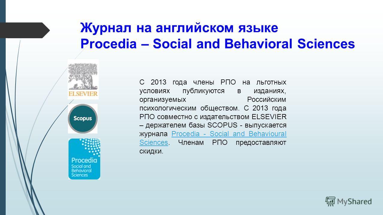 Журнал на английском языке Procedia – Social and Behavioral Sciences C 2013 года члены РПО на льготных условиях публикуются в изданиях, организуемых Российским психологическим обществом. С 2013 года РПО совместно с издательством ELSEVIER – держателем