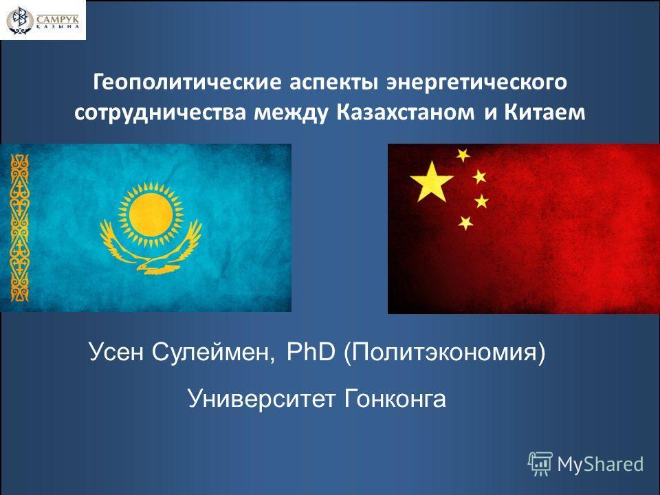 Геополитические аспекты энергетического сотрудничества между Казахстаном и Китаем Усен Сулеймен, PhD (Политэкономия) Университет Гонконга