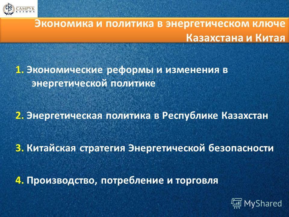 1. Экономические реформы и изменения в энергетической политике 2. Энергетическая политика в Республике Казахстан 3. Китайская стратегия Энергетической безопасности 4. Производство, потребление и торговля Экономика и политика в энергетическом ключе Ка