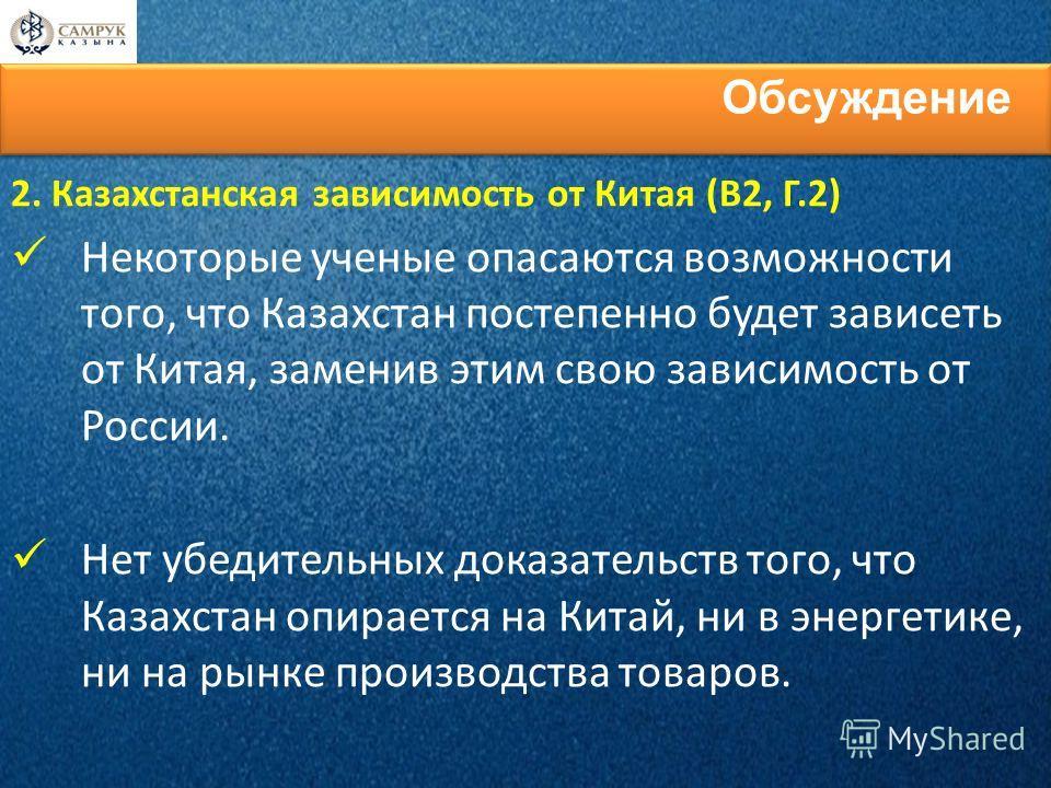 2. Казахстанская зависимость от Китая (В2, Г.2) Некоторые ученые опасаются возможности того, что Казахстан постепенно будет зависеть от Китая, заменив этим свою зависимость от России. Нет убедительных доказательств того, что Казахстан опирается на Ки