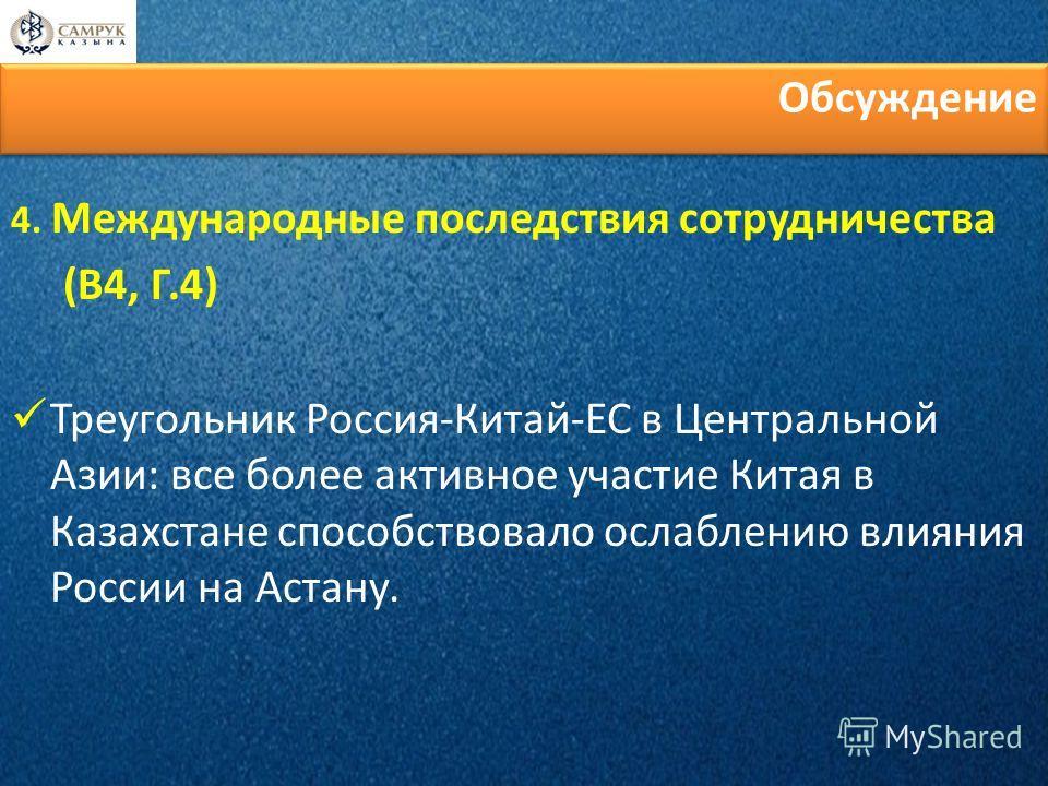 Обсуждение 4. Международные последствия сотрудничества (В4, Г.4) Треугольник Россия-Китай-ЕС в Центральной Азии: все более активное участие Китая в Казахстане способствовало ослаблению влияния России на Астану.