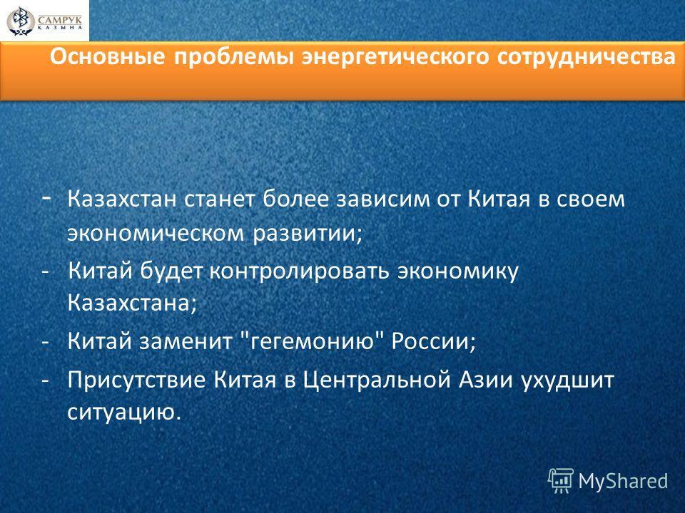 Основные проблемы энергетического сотрудничества - Казахстан станет более зависим от Китая в своем экономическом развитии; - Китай будет контролировать экономику Казахстана; -Китай заменит