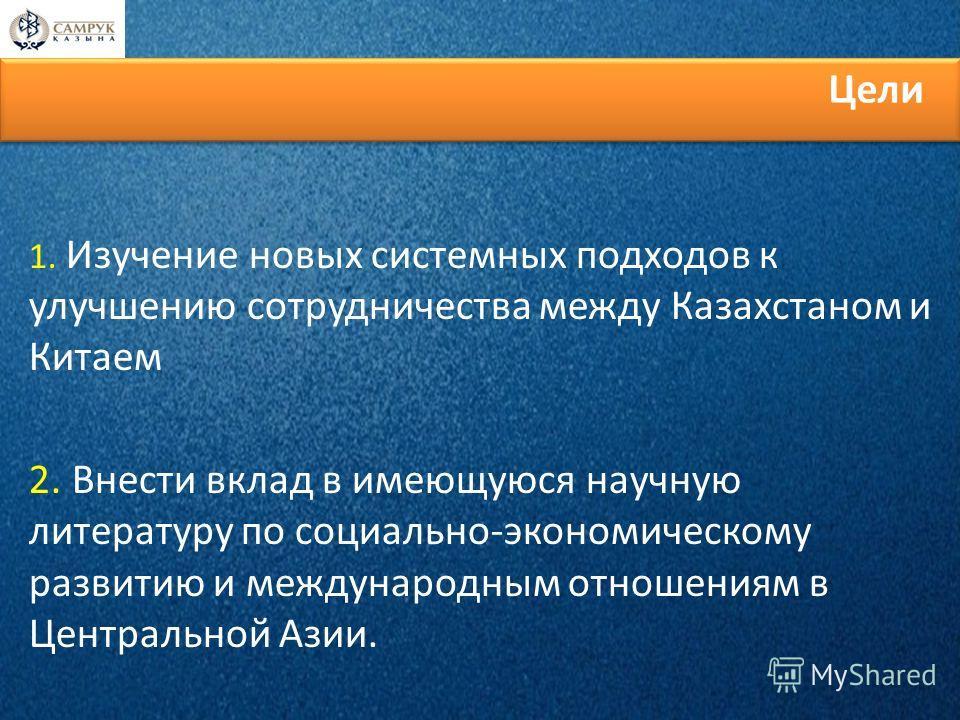 1. Изучение новых системных подходов к улучшению сотрудничества между Казахстаном и Китаем 2. Внести вклад в имеющуюся научную литературу по социально-экономическому развитию и международным отношениям в Центральной Азии. Цели