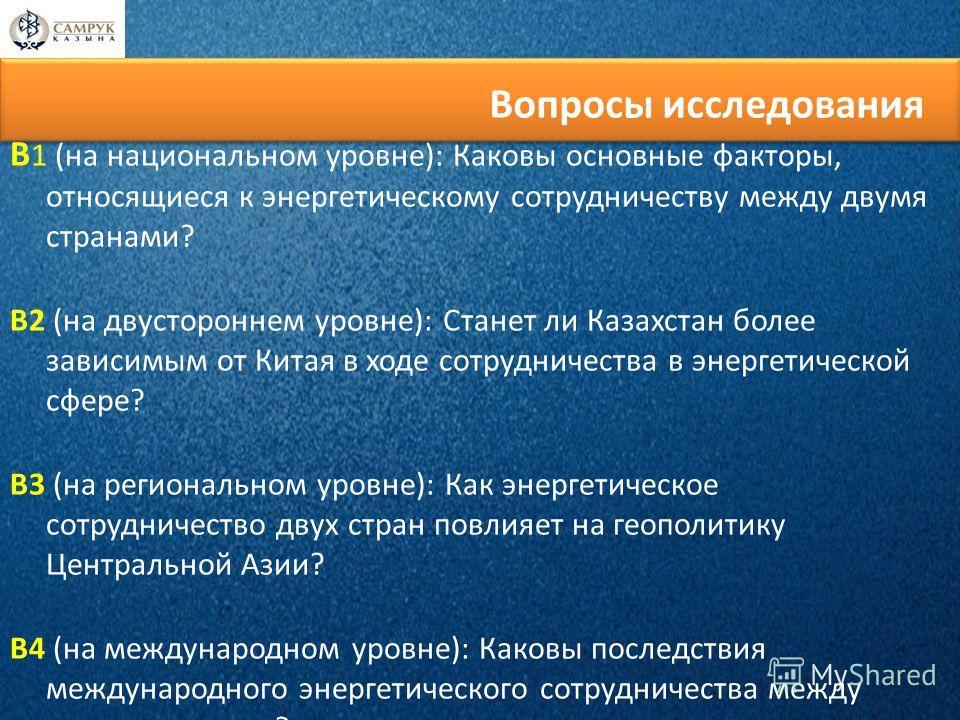 В 1 (на национальном уровне): Каковы основные факторы, относящиеся к энергетическому сотрудничеству между двумя странами? В2 (на двустороннем уровне): Станет ли Казахстан более зависимым от Китая в ходе сотрудничества в энергетической сфере? В3 (на р