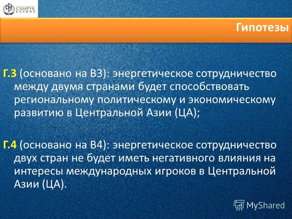 Г.3 (основано на В3): энергетическое сотрудничество между двумя странами будет способствовать региональному политическому и экономическому развитию в Центральной Азии (ЦА); Г.4 (основано на В4): энергетическое сотрудничество двух стран не будет иметь