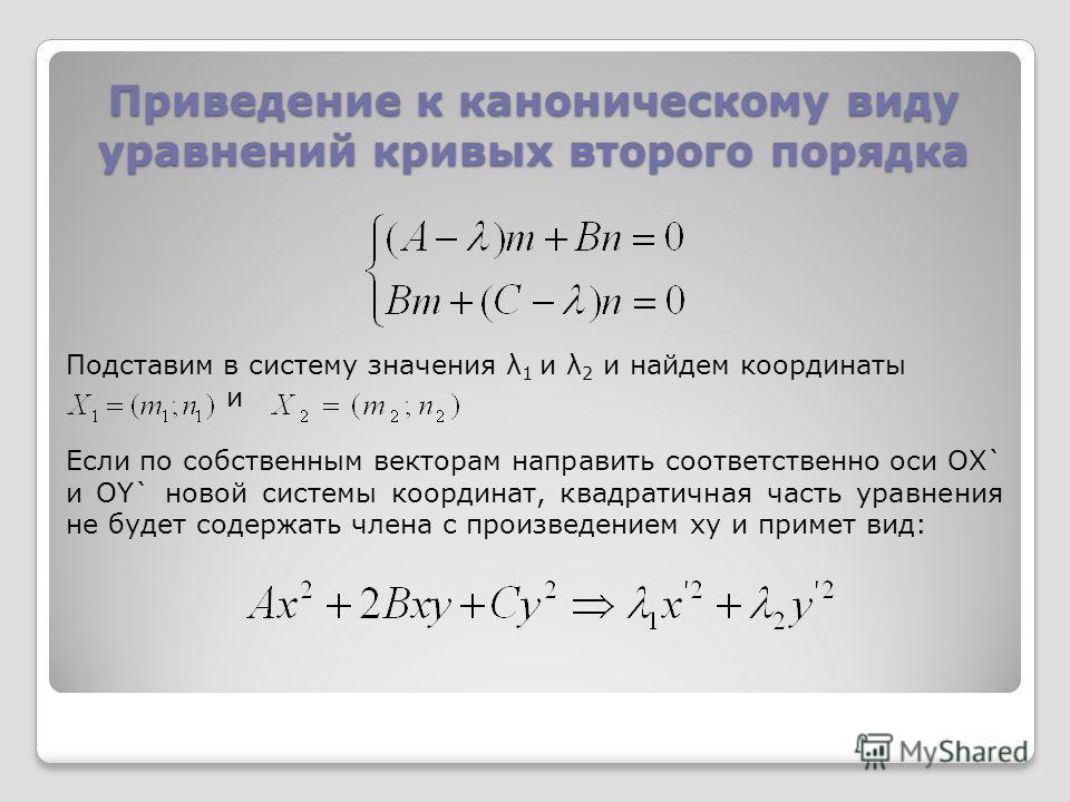 Приведение к каноническому виду уравнений кривых второго порядка Подставим в систему значения λ 1 и λ 2 и найдем координаты и Если по собственным векторам направить соответственно оси OX` и OY` новой системы координат, квадратичная часть уравнения не