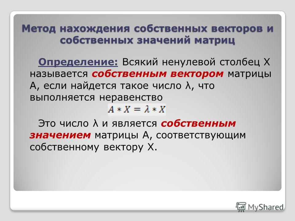 Метод нахождения собственных векторов и собственных значений матриц Определение: Всякий ненулевой столбец X называется собственным вектором матрицы A, если найдется такое число λ, что выполняется неравенство Это число λ и является собственным значени