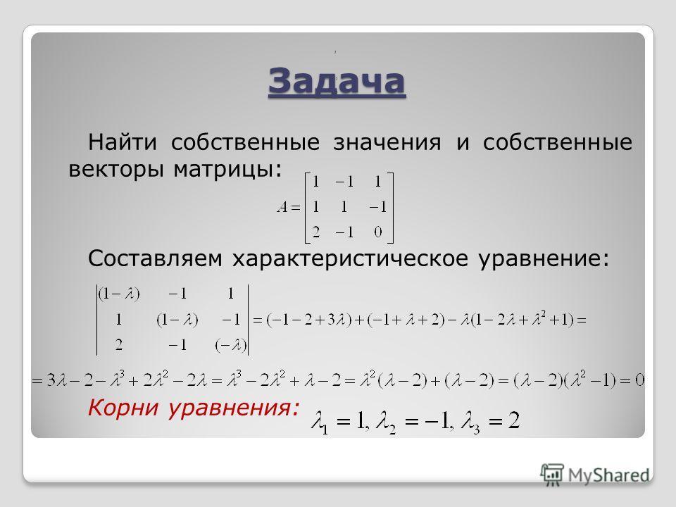 Задача Найти собственные значения и собственные векторы матрицы: Составляем характеристическое уравнение: Корни уравнения:,,,