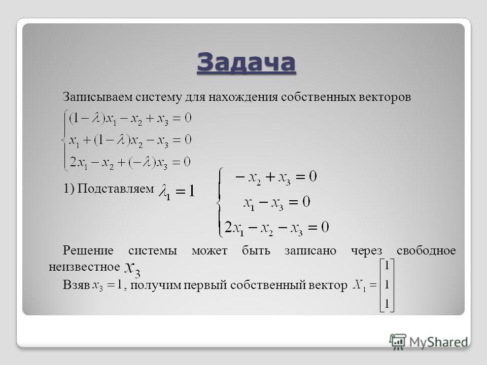 Задача Записываем систему для нахождения собственных векторов 1) Подставляем Решение системы может быть записано через свободное неизвестное Взяв, получим первый собственный вектор