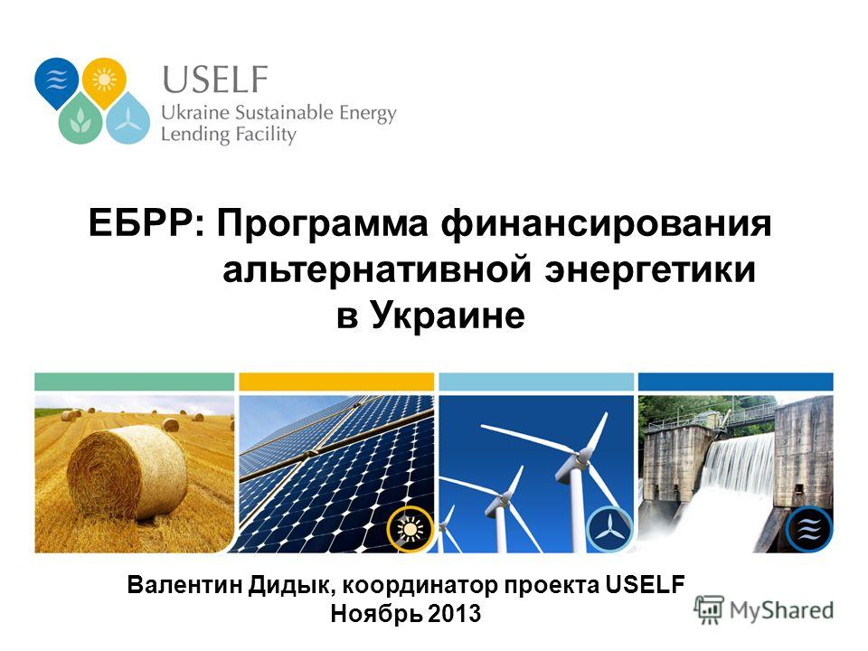 ЕБРР: Программа финансирования альтернативной энергетики в Украине Валентин Дидык, координатор проекта USELF Ноябрь 2013