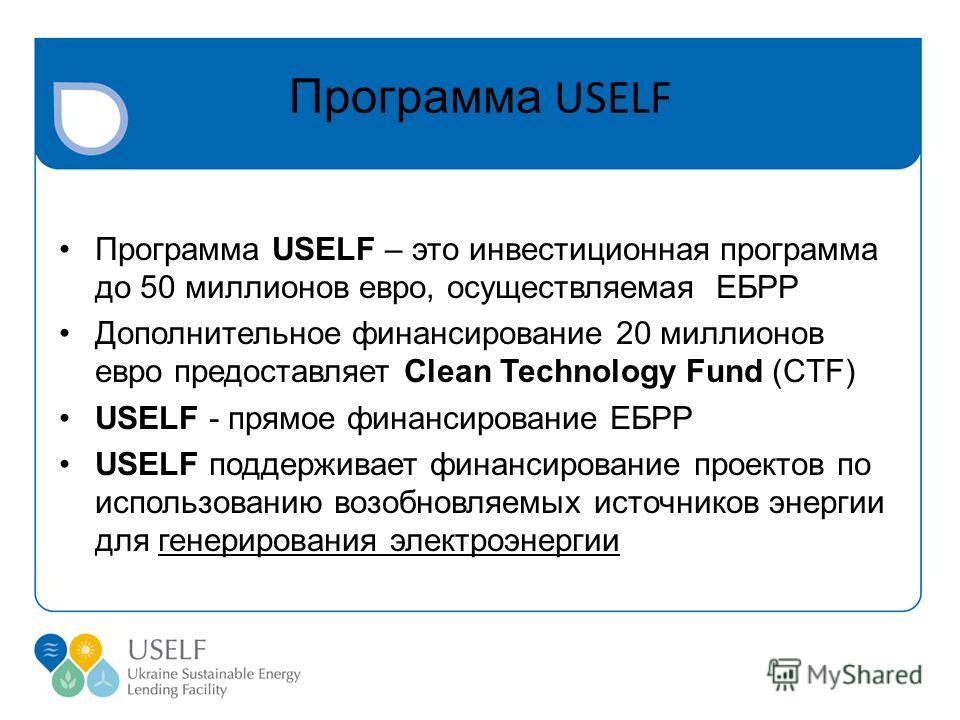 Программа USELF Программа USELF – это инвестиционная программа до 50 миллионов евро, осуществляемая ЕБРР Дополнительное финансирование 20 миллионов евро предоставляет Clean Technology Fund (CTF) USELF - прямое финансирование ЕБРР USELF поддерживает ф