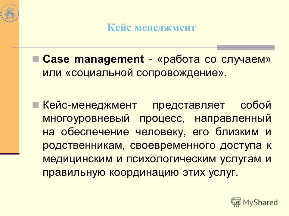 Кейс менеджмент Сase management - «работа со случаем» или «социальной сопровождение». Кейс-менеджмент представляет собой многоуровневый процесс, направленный на обеспечение человеку, его близким и родственникам, своевременного доступа к медицинским и