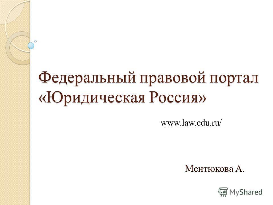 Федеральный правовой портал «Юридическая Россия» Ментюкова А. www.law.edu.ru/