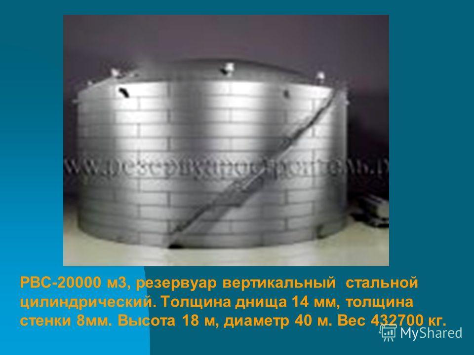 РВС-20000 м3, резервуар вертикальный стальной цилиндрический. Толщина днища 14 мм, толщина стенки 8мм. Высота 18 м, диаметр 40 м. Вес 432700 кг.