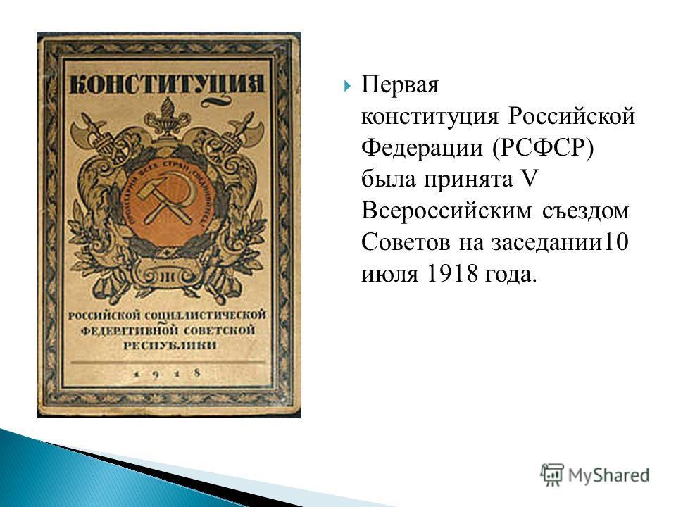 Первая конституция Российской Федерации (РСФСР) была принята V Всероссийским съездом Советов на заседании10 июля 1918 года.