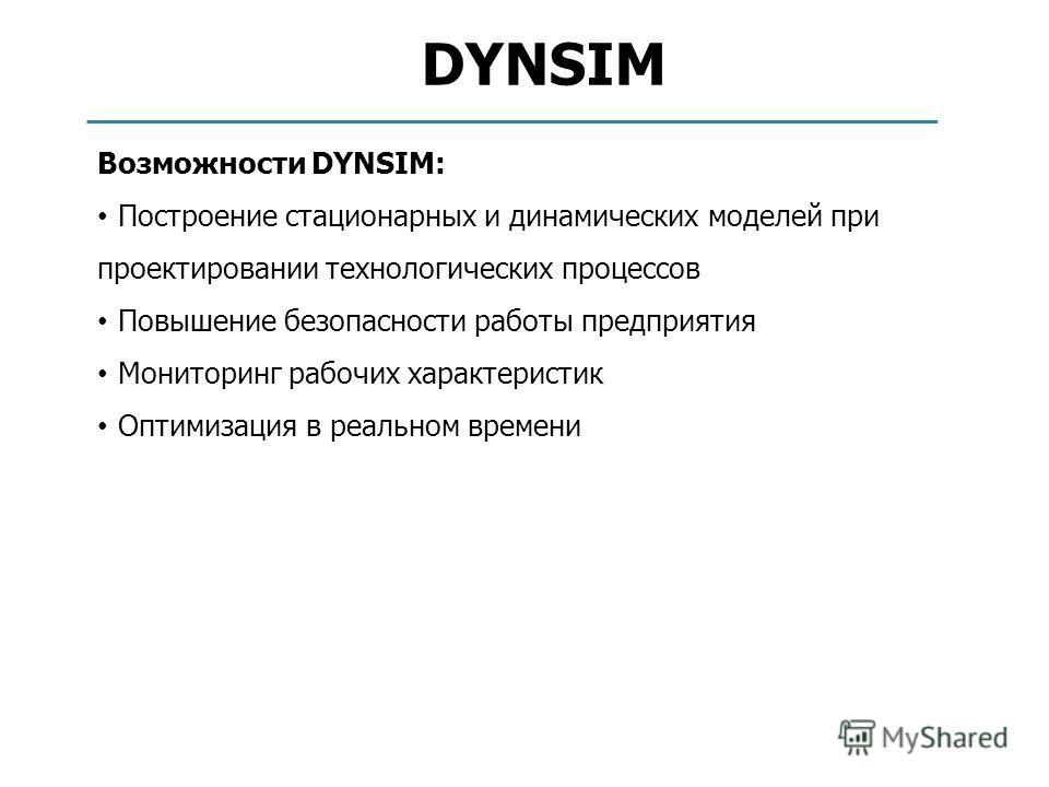 DYNSIM Возможности DYNSIM: Построение стационарных и динамических моделей при проектировании технологических процессов Повышение безопасности работы предприятия Мониторинг рабочих характеристик Оптимизация в реальном времени