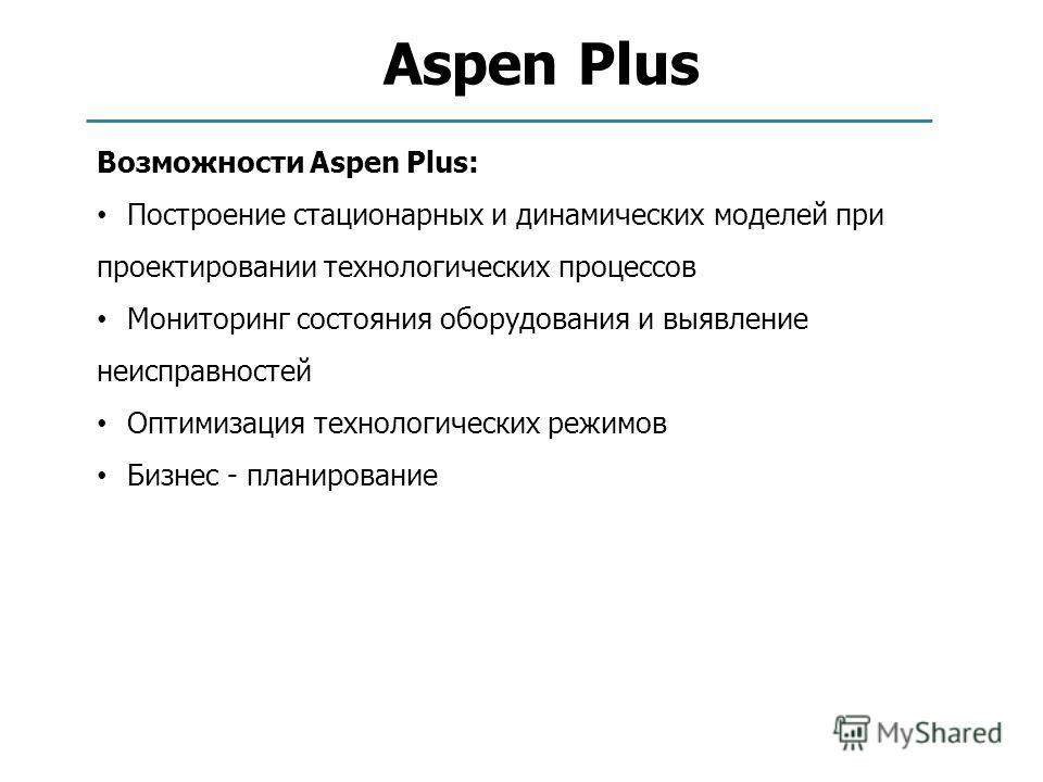Aspen Plus Возможности Aspen Plus: Построение стационарных и динамических моделей при проектировании технологических процессов Мониторинг состояния оборудования и выявление неисправностей Оптимизация технологических режимов Бизнес - планирование