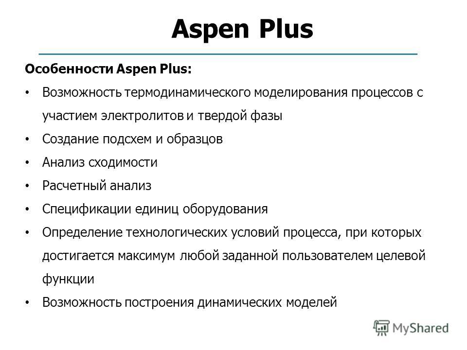 Aspen Plus Особенности Aspen Plus: Возможность термодинамического моделирования процессов с участием электролитов и твердой фазы Создание подсхем и образцов Анализ сходимости Расчетный анализ Спецификации единиц оборудования Определение технологическ