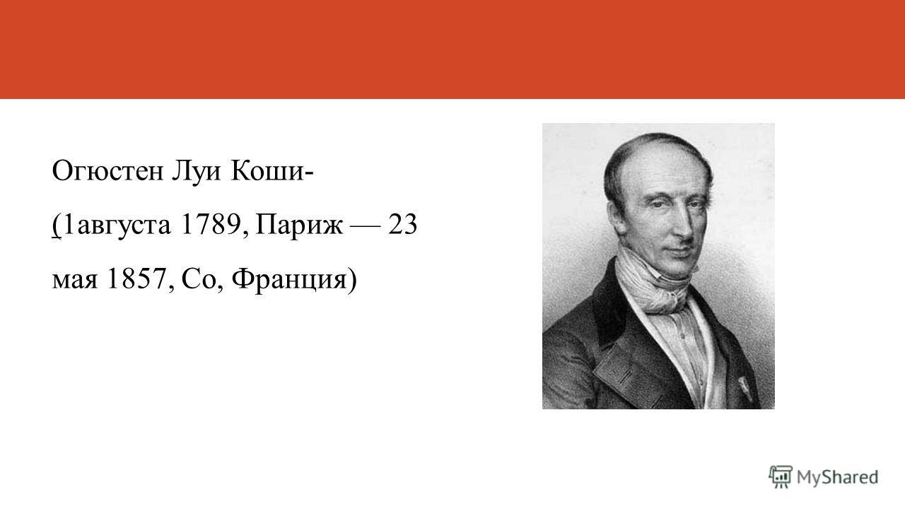 Огюстен Луи Коши- (1августа 1789, Париж 23 мая 1857, Со, Франция)