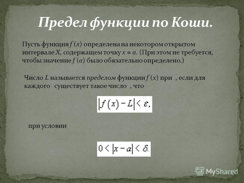 Пусть функция f (x) определена на некотором открытом интервале X, содержащем точку x = a. (При этом не требуется, чтобы значение f (a) было обязательно определено.) Число L называется пределом функции f (x) при, если для каждого существует такое числ