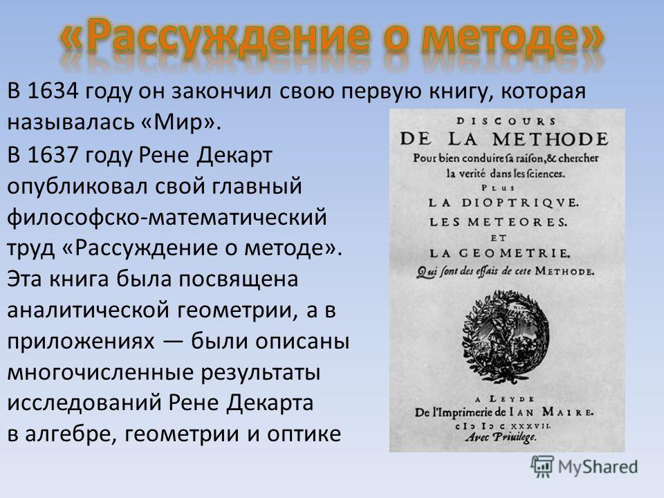 В 1634 году он закончил свою первую книгу, которая называлась «Мир». В 1637 году Рене Декарт опубликовал свой главный философско-математический труд «Рассуждение о методе». Эта книга была посвящена аналитической геометрии, а в приложениях были описан