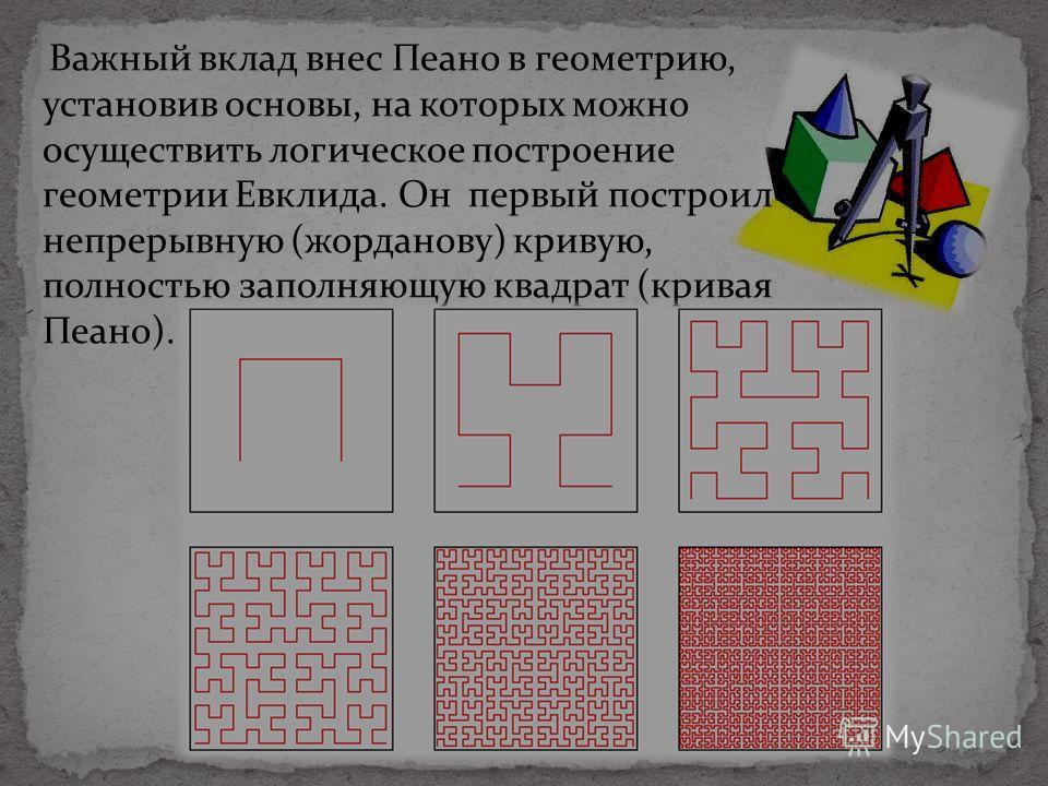 Важный вклад внес Пеано в геометрию, установив основы, на которых можно осуществить логическое построение геометрии Евклида. Он первый построил непрерывную (жорданову) кривую, полностью заполняющую квадрат (кривая Пеано).